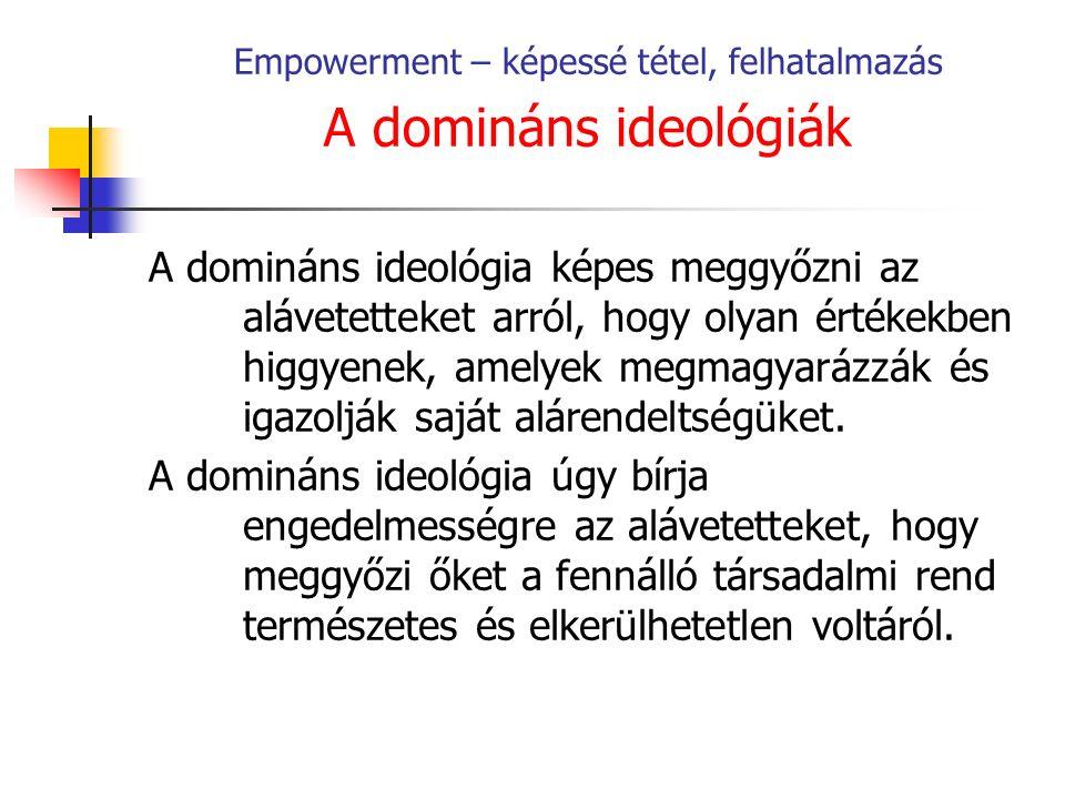Empowerment – képessé tétel, felhatalmazás A domináns ideológiák A domináns ideológia képes meggyőzni az alávetetteket arról, hogy olyan értékekben higgyenek, amelyek megmagyarázzák és igazolják saját alárendeltségüket.