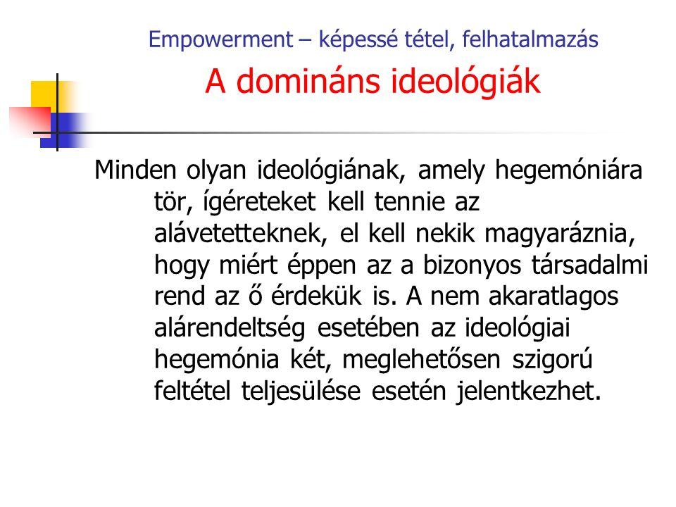 Empowerment – képessé tétel, felhatalmazás A domináns ideológiák Minden olyan ideológiának, amely hegemóniára tör, ígéreteket kell tennie az alávetetteknek, el kell nekik magyaráznia, hogy miért éppen az a bizonyos társadalmi rend az ő érdekük is.