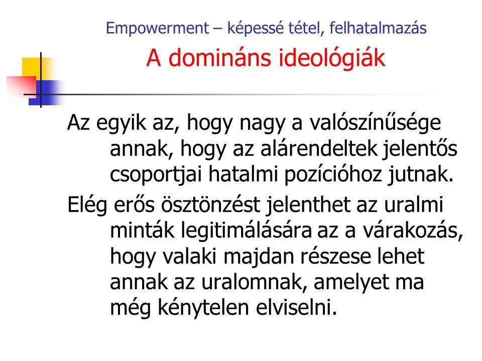 Empowerment – képessé tétel, felhatalmazás A domináns ideológiák Az egyik az, hogy nagy a valószínűsége annak, hogy az alárendeltek jelentős csoportjai hatalmi pozícióhoz jutnak.