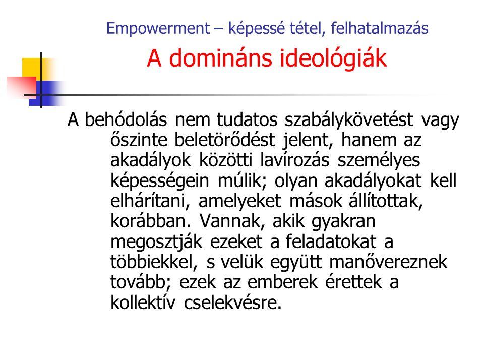 Empowerment – képessé tétel, felhatalmazás A domináns ideológiák A behódolás nem tudatos szabálykövetést vagy őszinte beletörődést jelent, hanem az akadályok közötti lavírozás személyes képességein múlik; olyan akadályokat kell elhárítani, amelyeket mások állítottak, korábban.