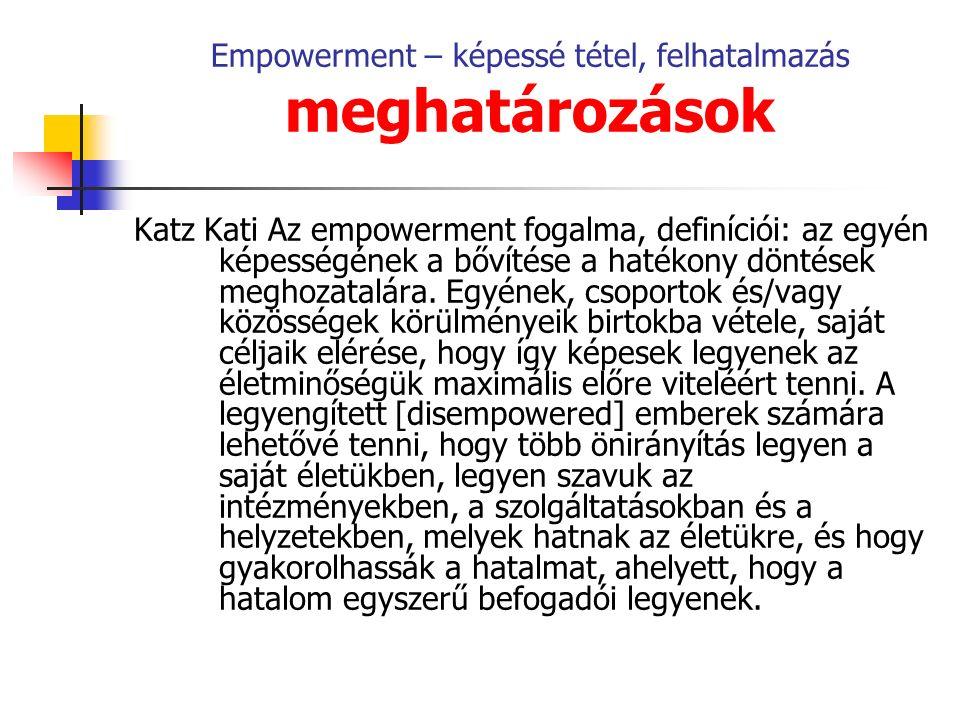 Empowerment – képessé tétel, felhatalmazás meghatározások Katz Kati Az empowerment fogalma, definíciói: az egyén képességének a bővítése a hatékony döntések meghozatalára.