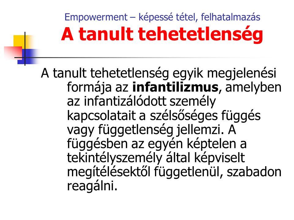 Empowerment – képessé tétel, felhatalmazás A tanult tehetetlenség A tanult tehetetlenség egyik megjelenési formája az infantilizmus, amelyben az infantizálódott személy kapcsolatait a szélsőséges függés vagy függetlenség jellemzi.
