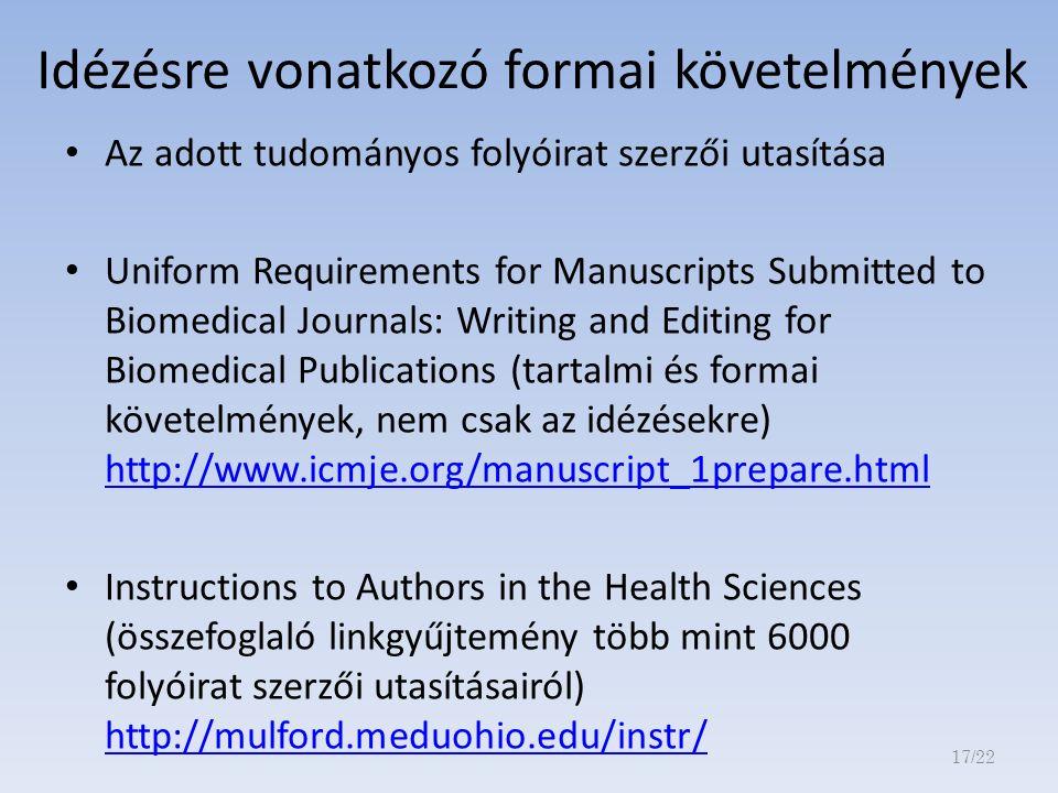 Idézésre vonatkozó formai követelmények Az adott tudományos folyóirat szerzői utasítása Uniform Requirements for Manuscripts Submitted to Biomedical Journals: Writing and Editing for Biomedical Publications (tartalmi és formai követelmények, nem csak az idézésekre) http://www.icmje.org/manuscript_1prepare.html http://www.icmje.org/manuscript_1prepare.html Instructions to Authors in the Health Sciences (összefoglaló linkgyűjtemény több mint 6000 folyóirat szerzői utasításairól) http://mulford.meduohio.edu/instr/ http://mulford.meduohio.edu/instr/ 17/22
