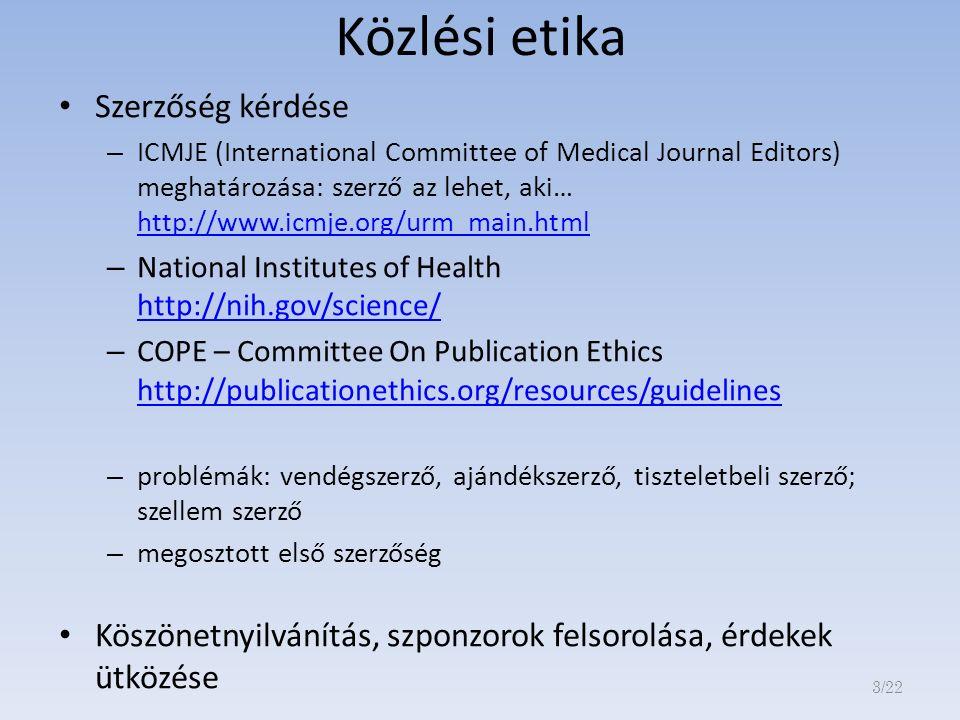 Közlési etika Szerzőség kérdése – ICMJE (International Committee of Medical Journal Editors) meghatározása: szerző az lehet, aki… http://www.icmje.org/urm_main.html http://www.icmje.org/urm_main.html – National Institutes of Health http://nih.gov/science/ http://nih.gov/science/ – COPE – Committee On Publication Ethics http://publicationethics.org/resources/guidelines http://publicationethics.org/resources/guidelines – problémák: vendégszerző, ajándékszerző, tiszteletbeli szerző; szellem szerző – megosztott első szerzőség Köszönetnyilvánítás, szponzorok felsorolása, érdekek ütközése 3/22
