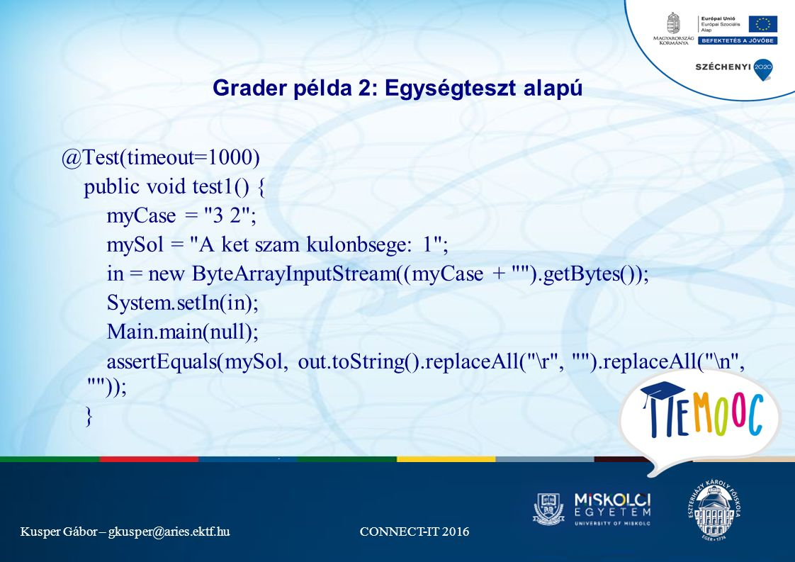 Kusper Gábor – gkusper@aries.ektf.huCONNECT-IT 2016 Grader példa 2: Egységteszt alapú @Test(timeout=1000) public void test1() { myCase = 3 2 ; mySol = A ket szam kulonbsege: 1 ; in = new ByteArrayInputStream((myCase + ).getBytes()); System.setIn(in); Main.main(null); assertEquals(mySol, out.toString().replaceAll( \r , ).replaceAll( \n , )); }