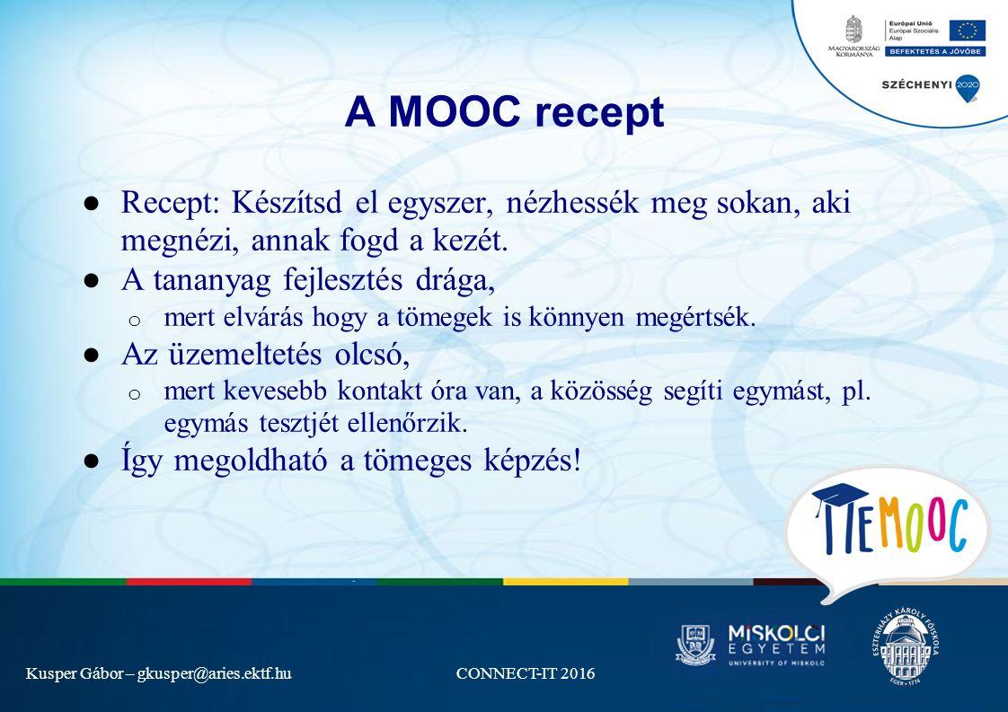 Kusper Gábor – gkusper@aries.ektf.huCONNECT-IT 2016 A MOOC recept ● Recept: Készítsd el egyszer, nézhessék meg sokan, aki megnézi, annak fogd a kezét.