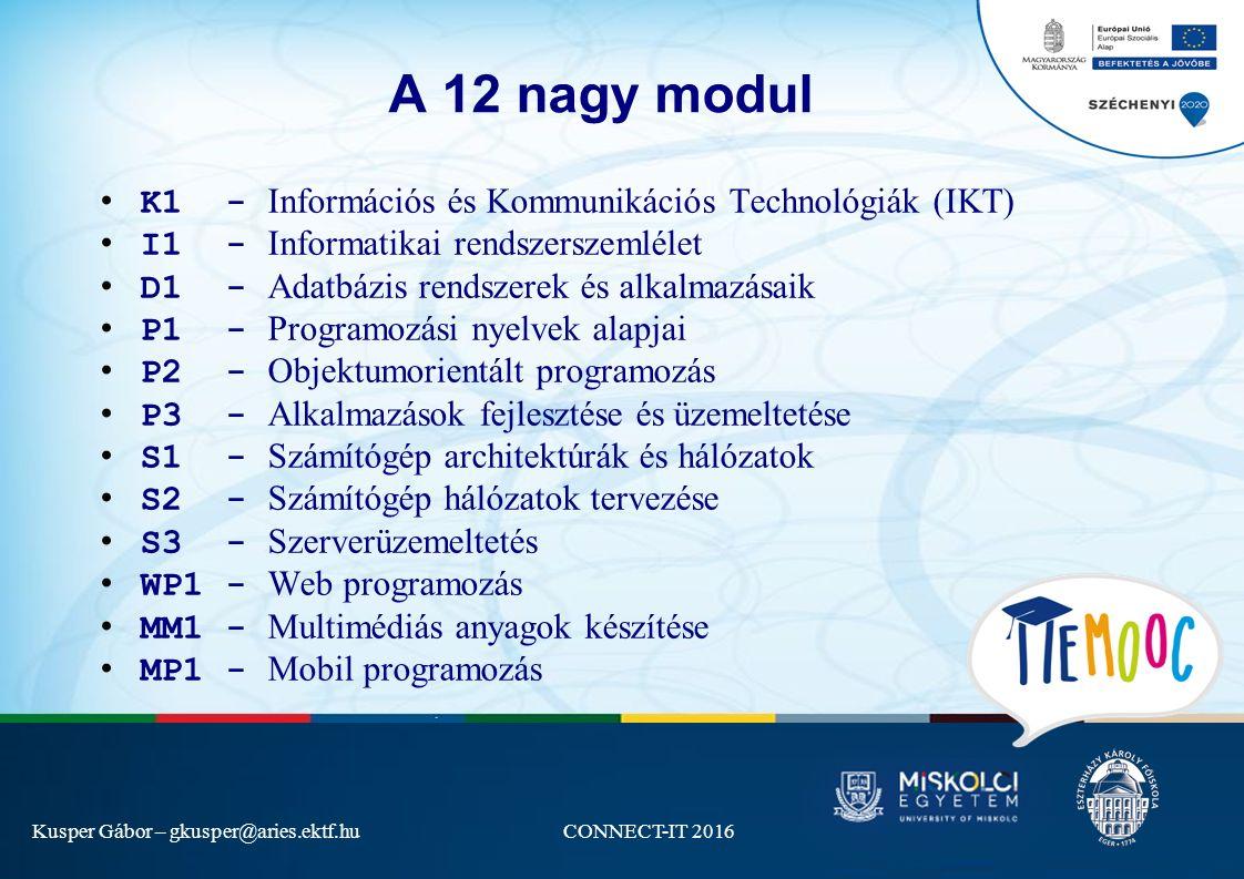 Kusper Gábor – gkusper@aries.ektf.huCONNECT-IT 2016 A 12 nagy modul K1 - Információs és Kommunikációs Technológiák (IKT) I1 - Informatikai rendszerszemlélet D1 - Adatbázis rendszerek és alkalmazásaik P1 - Programozási nyelvek alapjai P2 - Objektumorientált programozás P3 - Alkalmazások fejlesztése és üzemeltetése S1 - Számítógép architektúrák és hálózatok S2 - Számítógép hálózatok tervezése S3 - Szerverüzemeltetés WP1 - Web programozás MM1 - Multimédiás anyagok készítése MP1 - Mobil programozás