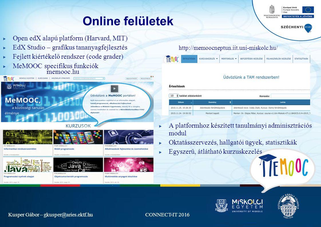 Kusper Gábor – gkusper@aries.ektf.huCONNECT-IT 2016 Online felületek A platformhoz készített tanulmányi adminisztrációs modul Oktatásszervezés, hallgatói ügyek, statisztikák Egyszerű, átlátható kurzuskezelés memooc.hu http://memoocneptun.iit.uni-miskolc.hu/ Open edX alapú platform (Harvard, MIT) EdX Studio – grafikus tananyagfejlesztés Fejlett kiértékelő rendszer (code grader) MeMOOC specifikus funkciók