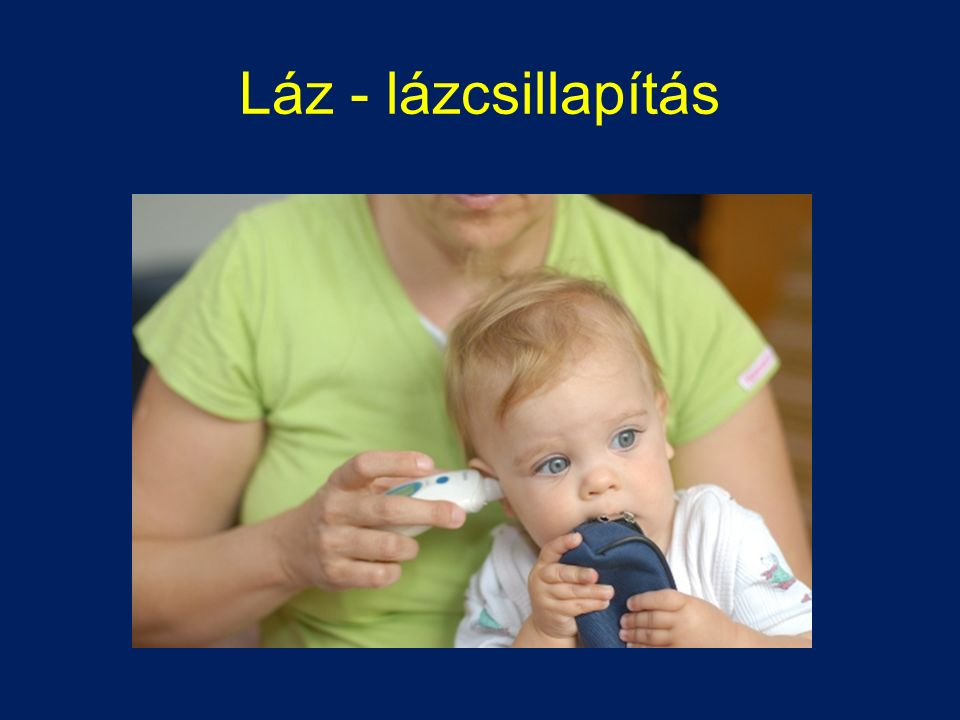 A láz a szervezet természetes reakciója, védekezése fertőzések ellen Segíti az immunapparátus aktiválását Segíti a baktériumok elpusztítását A felesleges és oktalan lázcsillapítás hátráltathatja gyógyulást A lázcsillapítás csak akkor javasolt, ha gyermek állapotát, közérzetét javítja, fájdalmait, szenvedéseit csökkenti