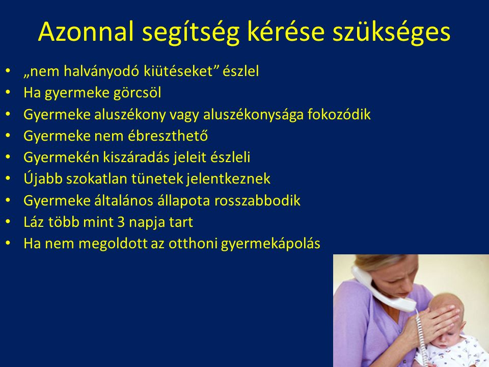 """Azonnal segítség kérése szükséges """"nem halványodó kiütéseket észlel Ha gyermeke görcsöl Gyermeke aluszékony vagy aluszékonysága fokozódik Gyermeke nem ébreszthető Gyermekén kiszáradás jeleit észleli Újabb szokatlan tünetek jelentkeznek Gyermeke általános állapota rosszabbodik Láz több mint 3 napja tart Ha nem megoldott az otthoni gyermekápolás"""