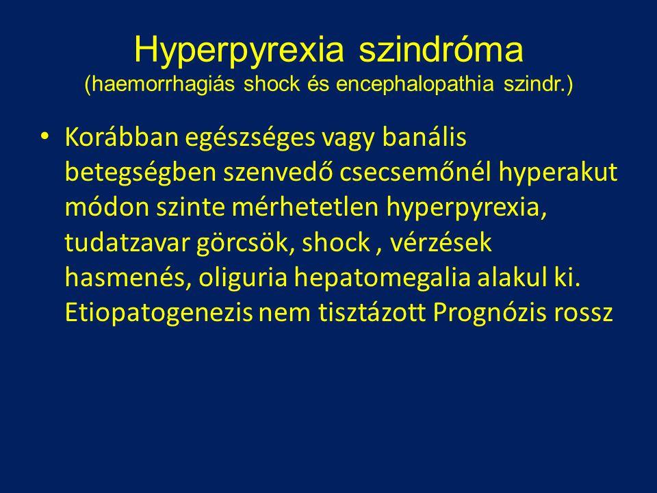 Hyperpyrexia szindróma (haemorrhagiás shock és encephalopathia szindr.) Korábban egészséges vagy banális betegségben szenvedő csecsemőnél hyperakut módon szinte mérhetetlen hyperpyrexia, tudatzavar görcsök, shock, vérzések hasmenés, oliguria hepatomegalia alakul ki.