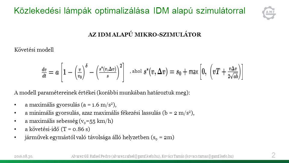 Közlekedési lámpák optimalizálása IDM alapú szimulátorral AZ IDM ALAPÚ MIKRO-SZIMULÁTOR Követési modell, ahol A modell paramétereinek értékei (korábbi munkában határoztuk meg): a maximális gyorsulás (a = 1.6 m/s 2 ), a minimális gyorsulás, azaz maximális fékezési lassulás (b = 2 m/s 2 ), a maximális sebesség (v 0 =55 km/h) a követési-idő (T = 0.86 s) járművek egymástól való távolsága álló helyzetben (s 0 = 2m) 2016.08.30.Alvarez Gil Rafael Pedro (alvarez.rafael@gamf.kefo.hu), Kovács Tamás (kovacs.tamas@gamf.kefo.hu) 2