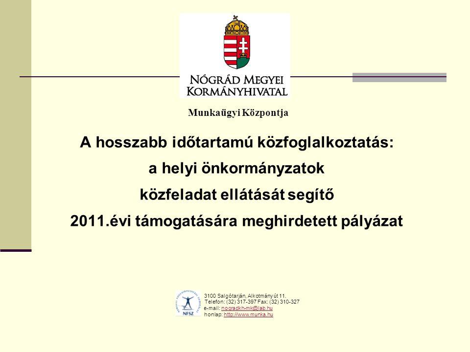 Munkaügyi Központja A hosszabb időtartamú közfoglalkoztatás: a helyi önkormányzatok közfeladat ellátását segítő 2011.évi támogatására meghirdetett pályázat 3100 Salgótarján, Alkotmány út 11.