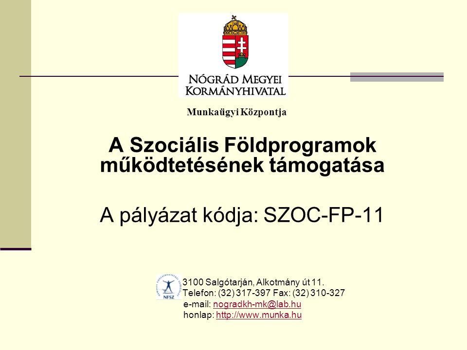 Munkaügyi Központja A Szociális Földprogramok működtetésének támogatása A pályázat kódja: SZOC-FP-11 3100 Salgótarján, Alkotmány út 11.