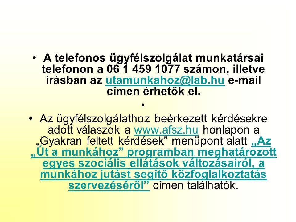 """A telefonos ügyfélszolgálat munkatársai telefonon a 06 1 459 1077 számon, illetve írásban az utamunkahoz@lab.hu e-mail címen érhetők el.utamunkahoz@lab.hu Az ügyfélszolgálathoz beérkezett kérdésekre adott válaszok a www.afsz.hu honlapon a """"Gyakran feltett kérdések menüpont alatt """"Az """"Út a munkához programban meghatározott egyes szociális ellátások változásairól, a munkához jutást segítő közfoglalkoztatás szervezéséről címen találhatók.www.afsz.hu""""Az """"Út a munkához programban meghatározott egyes szociális ellátások változásairól, a munkához jutást segítő közfoglalkoztatás szervezéséről"""