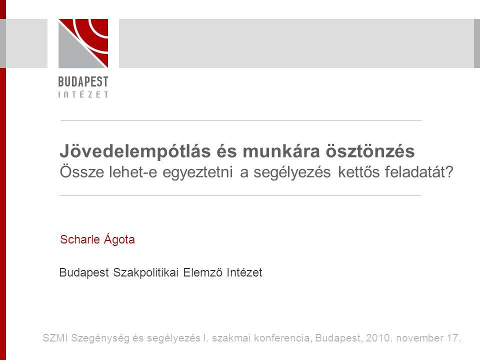 Jövedelempótlás és munkára ösztönzés Össze lehet-e egyeztetni a segélyezés kettős feladatát? Scharle Ágota Budapest Szakpolitikai Elemző Intézet SZMI