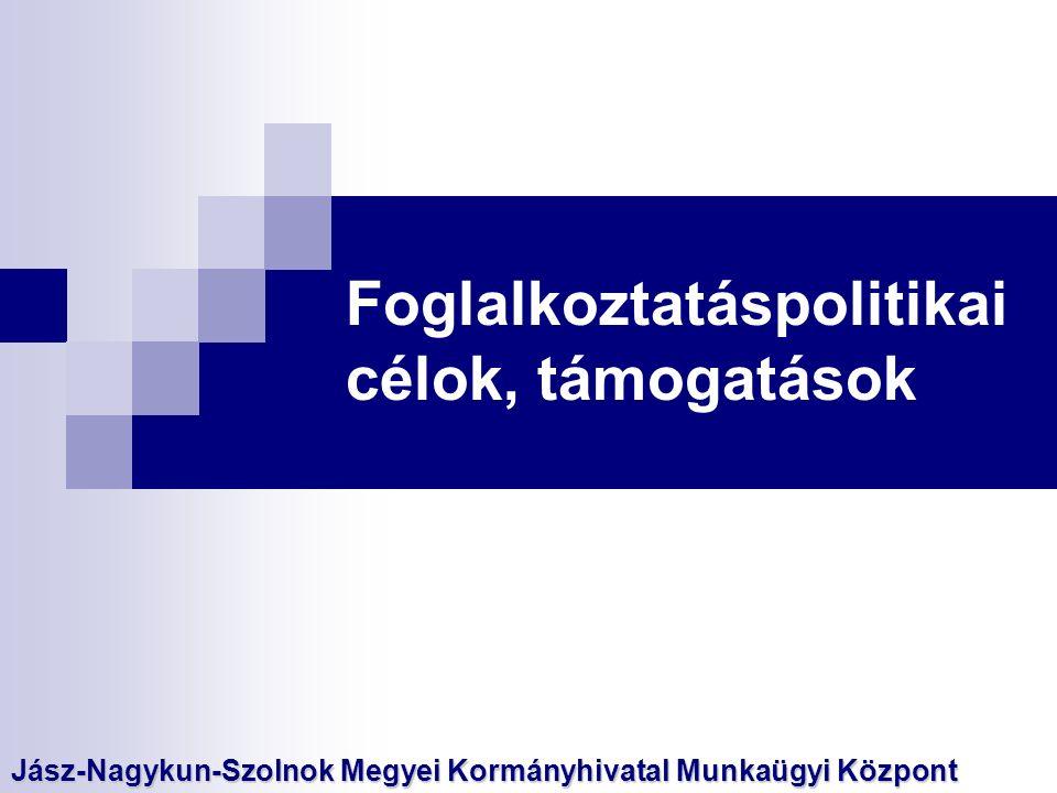 Foglalkoztatáspolitikai célok, támogatások Jász-Nagykun-Szolnok Megyei Kormányhivatal Munkaügyi Központ