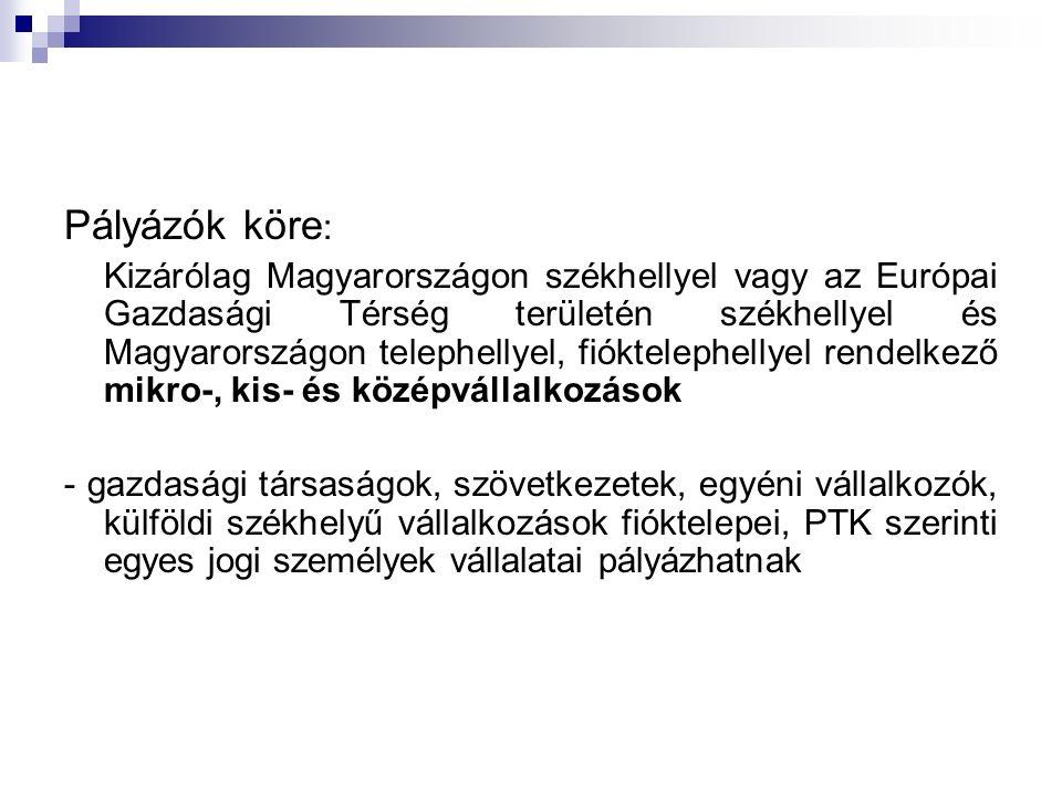 Pályázók köre : Kizárólag Magyarországon székhellyel vagy az Európai Gazdasági Térség területén székhellyel és Magyarországon telephellyel, fióktelephellyel rendelkező mikro-, kis- és középvállalkozások - gazdasági társaságok, szövetkezetek, egyéni vállalkozók, külföldi székhelyű vállalkozások fióktelepei, PTK szerinti egyes jogi személyek vállalatai pályázhatnak