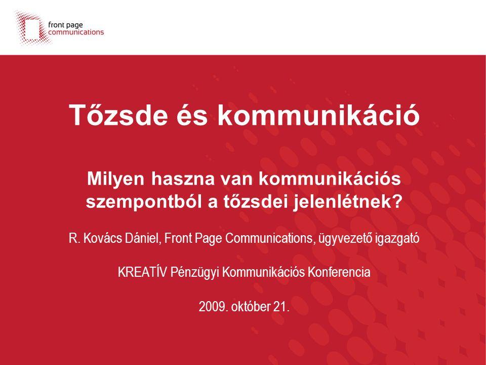 Tőzsde és kommunikáció Milyen haszna van kommunikációs szempontból a tőzsdei jelenlétnek? R. Kovács Dániel, Front Page Communications, ügyvezető igazg