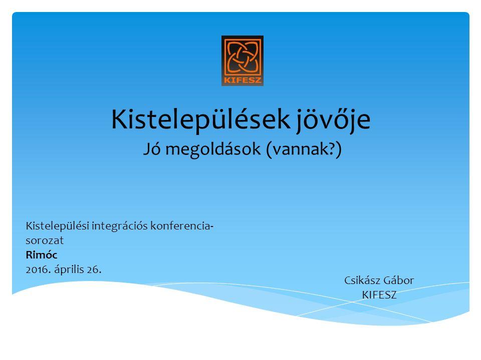 Kistelepülések jövője Jó megoldások (vannak ) Csikász Gábor KIFESZ Kistelepülési integrációs konferencia- sorozat Rimóc 2016.