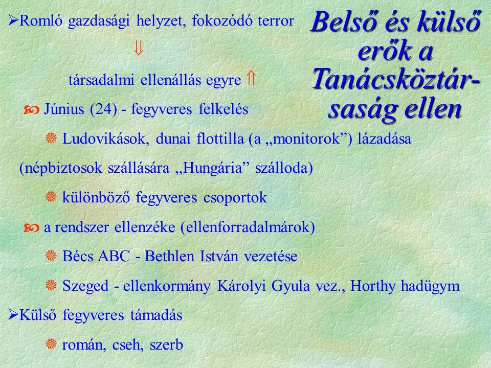 """Belső és külső erők a Tanácsköztár- saság ellen  Romló gazdasági helyzet, fokozódó terror  társadalmi ellenállás egyre   Június (24) - fegyveres felkelés  Ludovikások, dunai flottilla (a """"monitorok ) lázadása (népbiztosok szállására """"Hungária szálloda)  különböző fegyveres csoportok  a rendszer ellenzéke (ellenforradalmárok)  Bécs ABC - Bethlen István vezetése  Szeged - ellenkormány Károlyi Gyula vez., Horthy hadügym  Külső fegyveres támadás  román, cseh, szerb"""