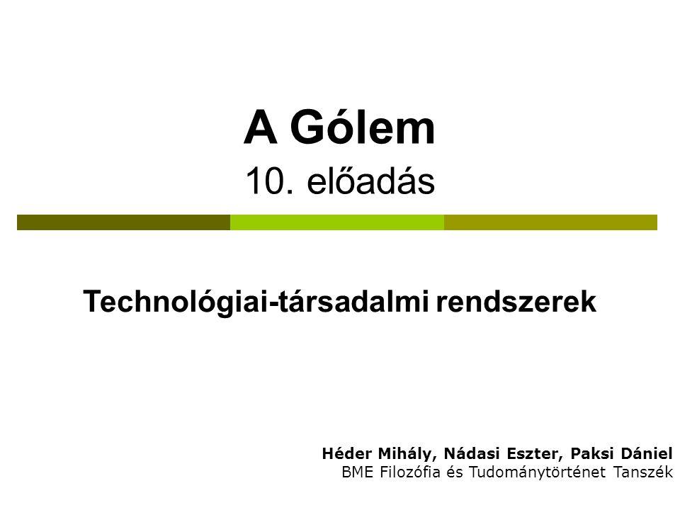 A Gólem 10. előadás Héder Mihály, Nádasi Eszter, Paksi Dániel BME Filozófia és Tudománytörténet Tanszék Technológiai-társadalmi rendszerek