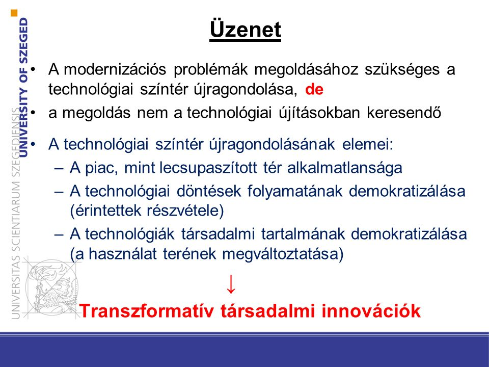 Üzenet A modernizációs problémák megoldásához szükséges a technológiai színtér újragondolása, de a megoldás nem a technológiai újításokban keresendő A technológiai színtér újragondolásának elemei: –A piac, mint lecsupaszított tér alkalmatlansága –A technológiai döntések folyamatának demokratizálása (érintettek részvétele) –A technológiák társadalmi tartalmának demokratizálása (a használat terének megváltoztatása) ↓ Transzformatív társadalmi innovációk