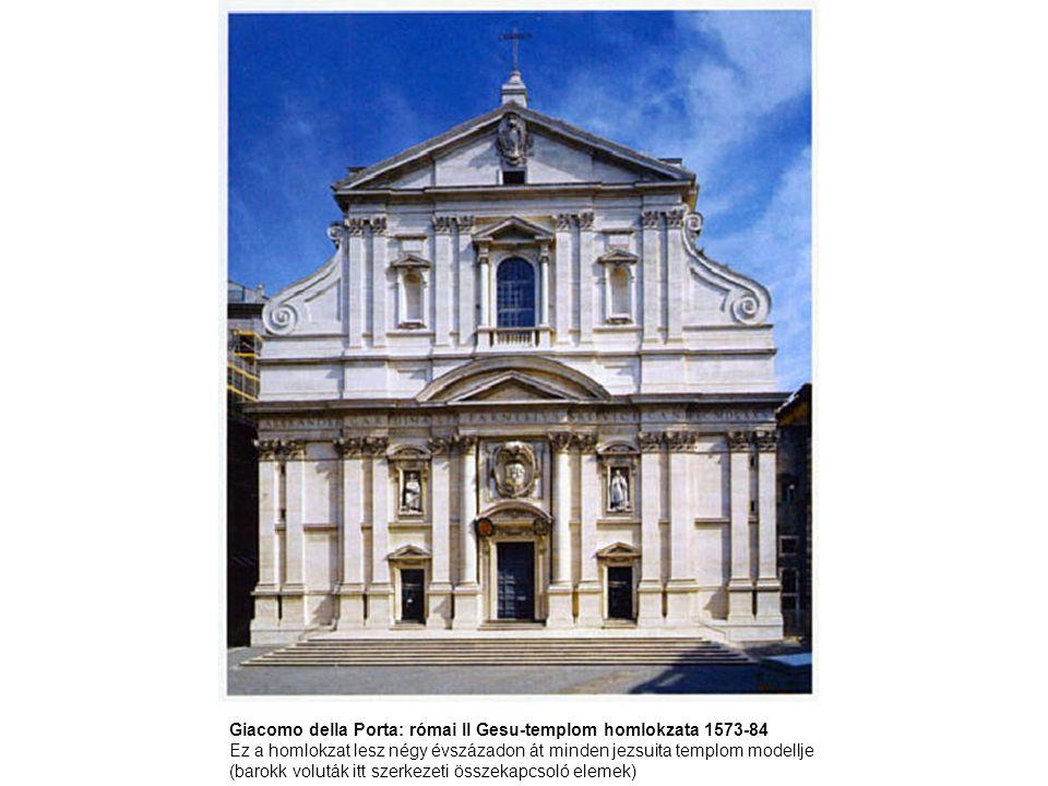 Giacomo della Porta: római Il Gesu-templom homlokzata 1573-84 Ez a homlokzat lesz négy évszázadon át minden jezsuita templom modellje (barokk voluták itt szerkezeti összekapcsoló elemek)