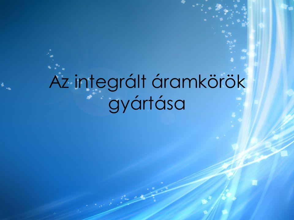 Az integrált áramkörök gyártása
