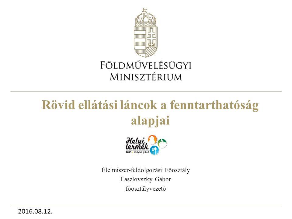 Rövid ellátási láncok a fenntarthatóság alapjai Élelmiszer-feldolgozási Főosztály Laszlovszky Gábor főosztályvezető 2016.08.12.