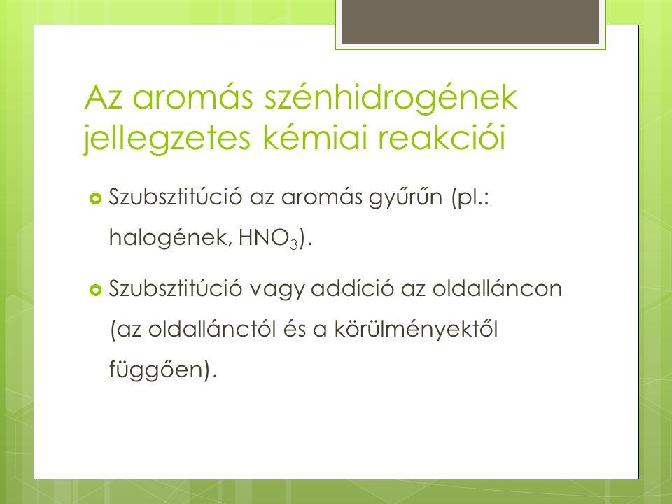 Az aromás szénhidrogének jellegzetes kémiai reakciói  Szubsztitúció az aromás gyűrűn (pl.: halogének, HNO 3 ).