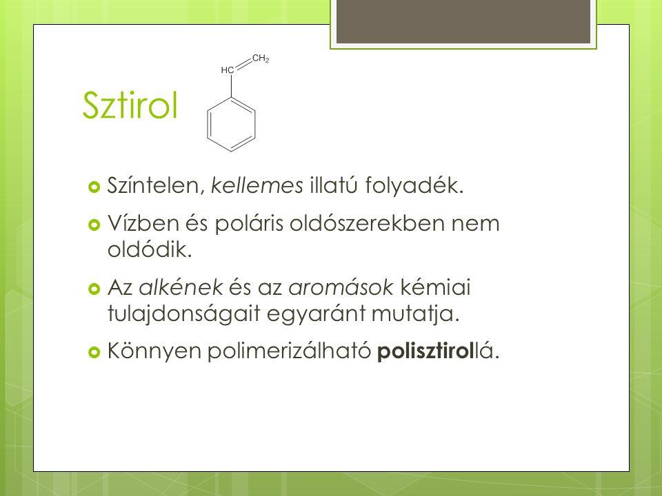 Sztirol  Színtelen, kellemes illatú folyadék. Vízben és poláris oldószerekben nem oldódik.