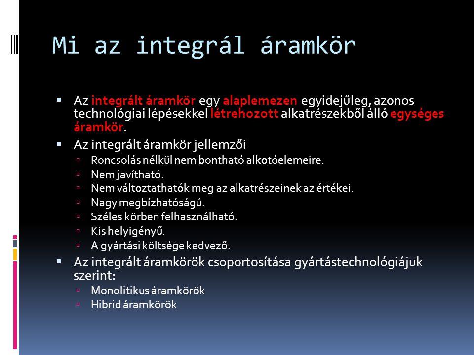 Mi az integrál áramkör  Az integrált áramkör egy alaplemezen egyidejűleg, azonos technológiai lépésekkel létrehozott alkatrészekből álló egységes áramkör.