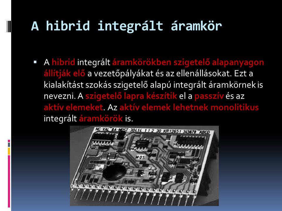 A hibrid integrált áramkör  A hibrid integrált áramkörökben szigetelő alapanyagon állítják elő a vezetőpályákat és az ellenállásokat.