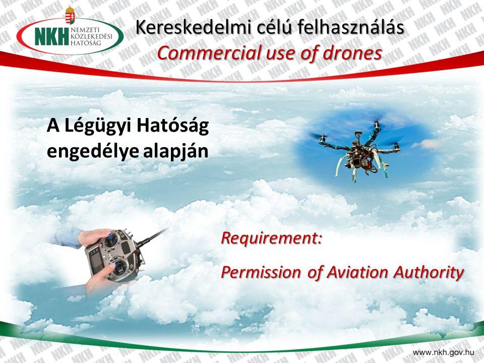 Kereskedelmi célú felhasználás Commercial use of drones A Légügyi Hatóság engedélye alapján Requirement: Permission of Aviation Authority