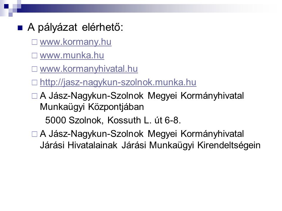 A pályázat elérhető:  www.kormany.hu www.kormany.hu  www.munka.hu www.munka.hu  www.kormanyhivatal.hu www.kormanyhivatal.hu  http://jasz-nagykun-szolnok.munka.hu http://jasz-nagykun-szolnok.munka.hu  A Jász-Nagykun-Szolnok Megyei Kormányhivatal Munkaügyi Központjában 5000 Szolnok, Kossuth L.
