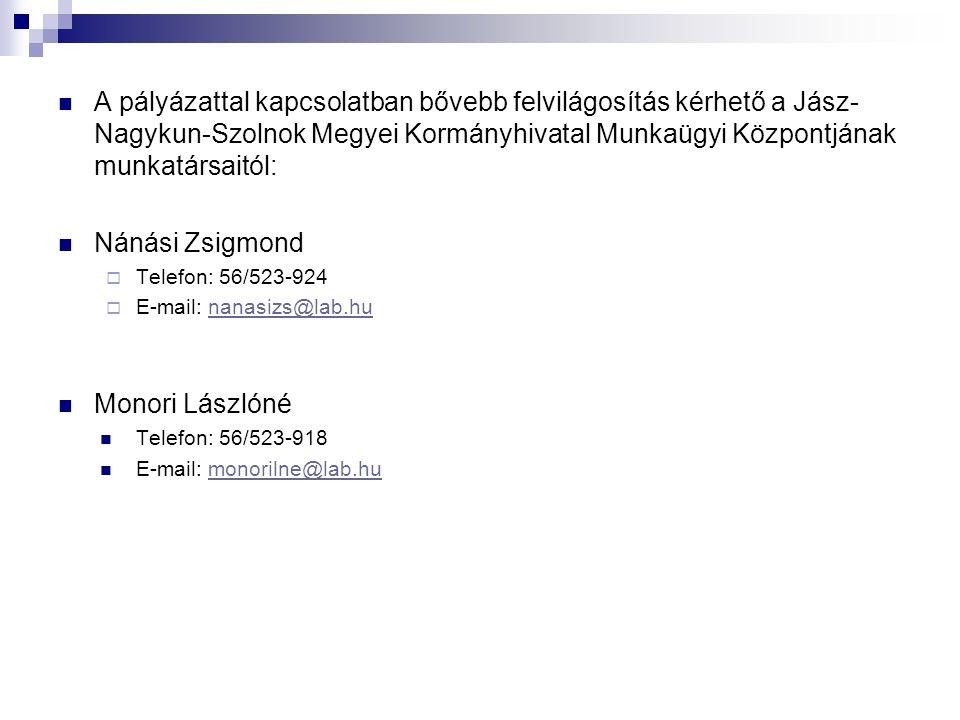 A pályázattal kapcsolatban bővebb felvilágosítás kérhető a Jász- Nagykun-Szolnok Megyei Kormányhivatal Munkaügyi Központjának munkatársaitól: Nánási Zsigmond  Telefon: 56/523-924  E-mail: nanasizs@lab.hunanasizs@lab.hu Monori Lászlóné Telefon: 56/523-918 E-mail: monorilne@lab.humonorilne@lab.hu