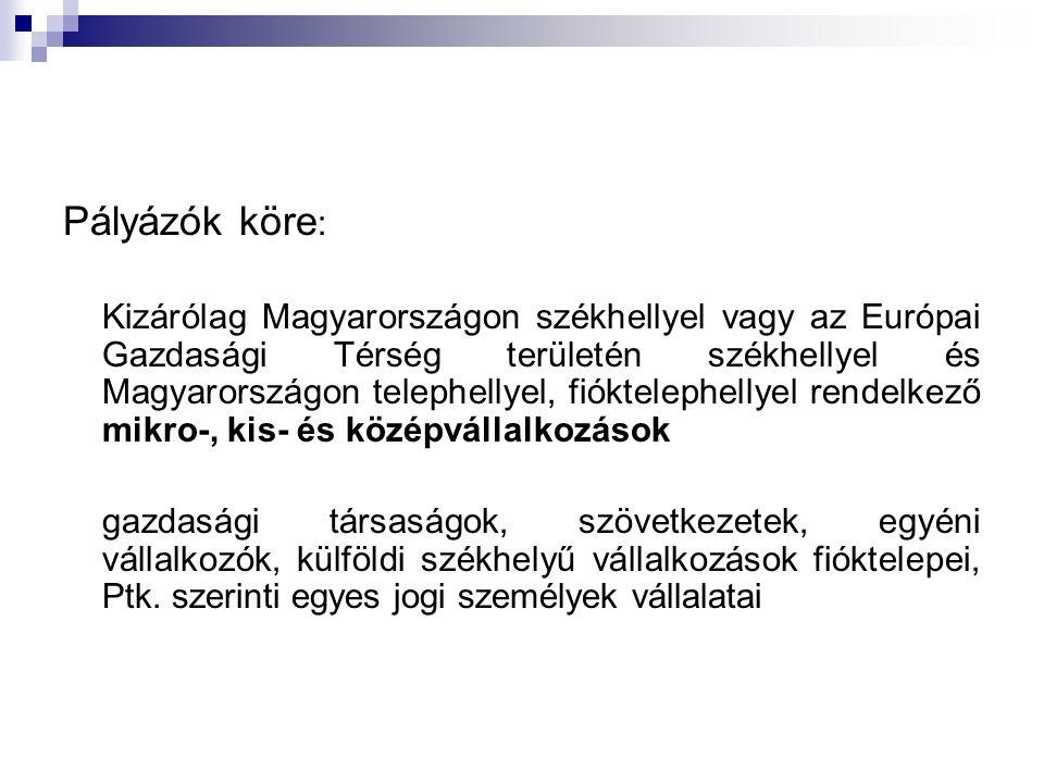 Pályázók köre : Kizárólag Magyarországon székhellyel vagy az Európai Gazdasági Térség területén székhellyel és Magyarországon telephellyel, fióktelephellyel rendelkező mikro-, kis- és középvállalkozások gazdasági társaságok, szövetkezetek, egyéni vállalkozók, külföldi székhelyű vállalkozások fióktelepei, Ptk.