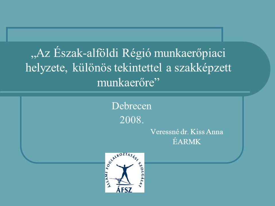 """""""Az Észak-alföldi Régió munkaerőpiaci helyzete, különös tekintettel a szakképzett munkaerőre"""" Debrecen 2008. Veressné dr. Kiss Anna ÉARMK"""