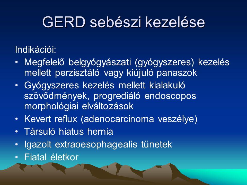 GERD sebészi kezelése Indikációi: Megfelelő belgyógyászati (gyógyszeres) kezelés mellett perzisztáló vagy kiújuló panaszok Gyógyszeres kezelés mellett kialakuló szövődmények, progrediáló endoscopos morphológiai elváltozások Kevert reflux (adenocarcinoma veszélye) Társuló hiatus hernia Igazolt extraoesophagealis tünetek Fiatal életkor