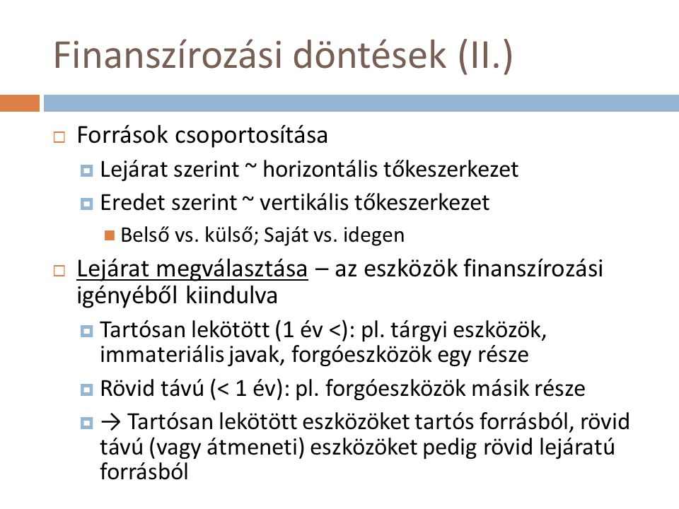 Finanszírozási döntések (II.)  Források csoportosítása  Lejárat szerint ~ horizontális tőkeszerkezet  Eredet szerint ~ vertikális tőkeszerkezet Belső vs.