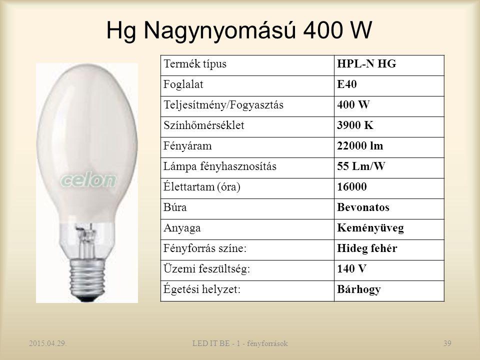 Hg Nagynyomású 400 W 2015.04.29.LED IT BE - 1 - fényforrások39 Termék típusHPL-N HG FoglalatE40 Teljesítmény/Fogyasztás400 W Színhőmérséklet3900 K Fényáram22000 lm Lámpa fényhasznosítás55 Lm/W Élettartam (óra)16000 BúraBevonatos AnyagaKeményüveg Fényforrás színe:Hideg fehér Üzemi feszültség:140 V Égetési helyzet:Bárhogy