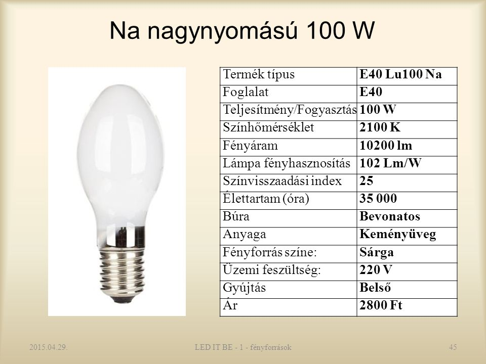 Na nagynyomású 100 W 2015.04.29.LED IT BE - 1 - fényforrások45 Termék típusE40 Lu100 Na FoglalatE40 Teljesítmény/Fogyasztás100 W Színhőmérséklet2100 K Fényáram10200 lm Lámpa fényhasznosítás102 Lm/W Színvisszaadási index25 Élettartam (óra)35 000 BúraBevonatos AnyagaKeményüveg Fényforrás színe:Sárga Üzemi feszültség:220 V GyújtásBelső Ár2800 Ft