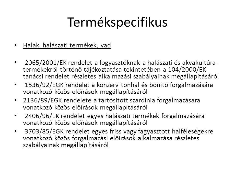 Termékspecifikus Halak, halászati termékek, vad 2065/2001/EK rendelet a fogyasztóknak a halászati és akvakultúra- termékekről történő tájékoztatása tekintetében a 104/2000/EK tanácsi rendelet részletes alkalmazási szabályainak megállapításáról 1536/92/EGK rendelet a konzerv tonhal és bonitó forgalmazására vonatkozó közös előírások megállapításáról 2136/89/EGK rendelete a tartósított szardínia forgalmazására vonatkozó közös előírások megállapításáról 2406/96/EK rendelet egyes halászati termékek forgalmazására vonatkozó közös előírások megállapításáról 3703/85/EGK rendelet egyes friss vagy fagyasztott halféleségekre vonatkozó közös forgalmazási előírások alkalmazása részletes szabályainak megállapításáról