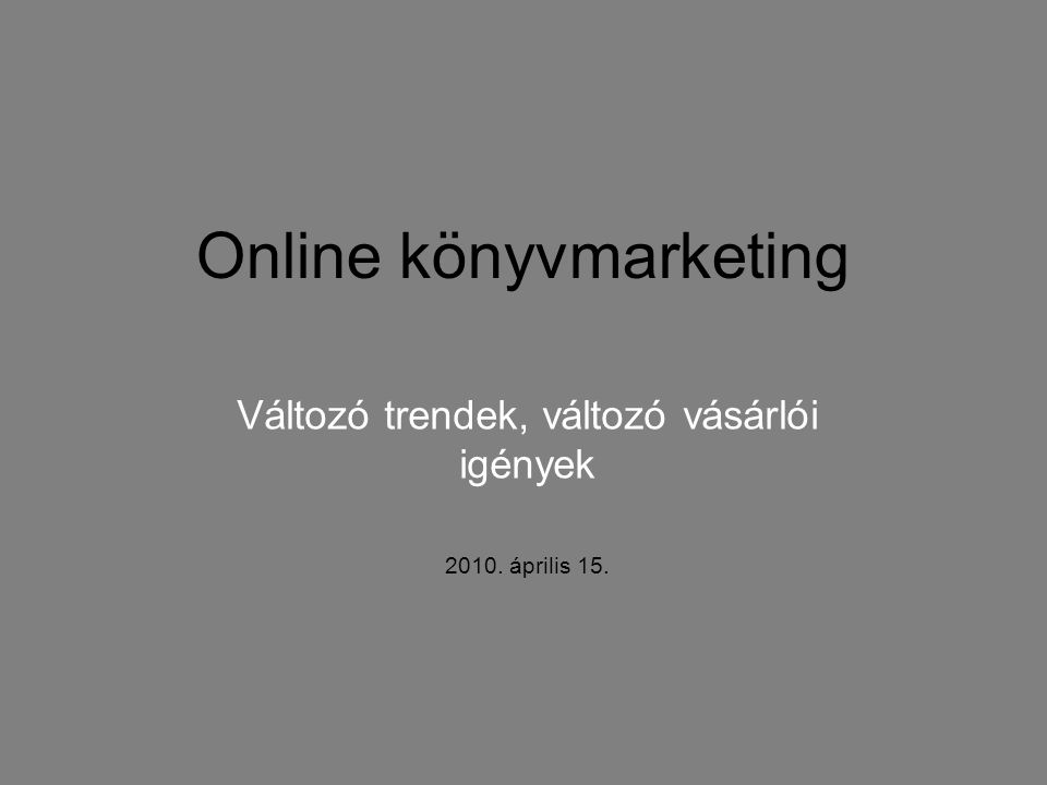 Online könyvmarketing Változó trendek, változó vásárlói igények 2010. április 15.