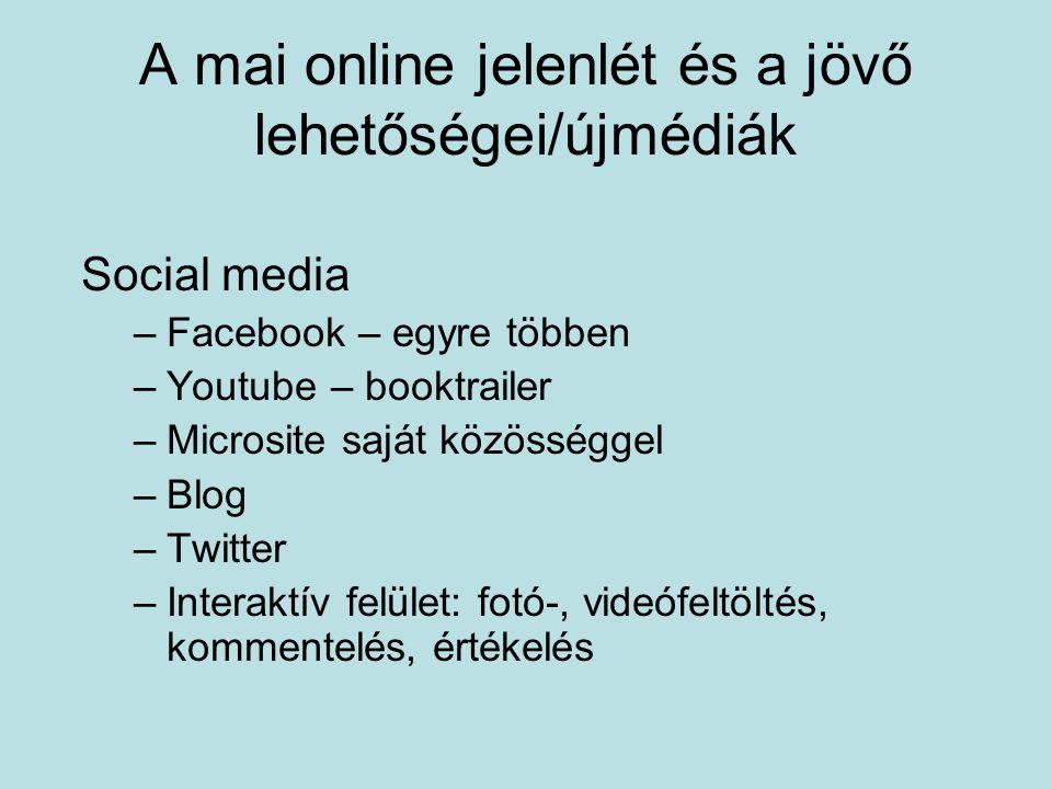 A mai online jelenlét és a jövő lehetőségei/újmédiák Social media –Facebook – egyre többen –Youtube – booktrailer –Microsite saját közösséggel –Blog –Twitter –Interaktív felület: fotó-, videófeltöltés, kommentelés, értékelés