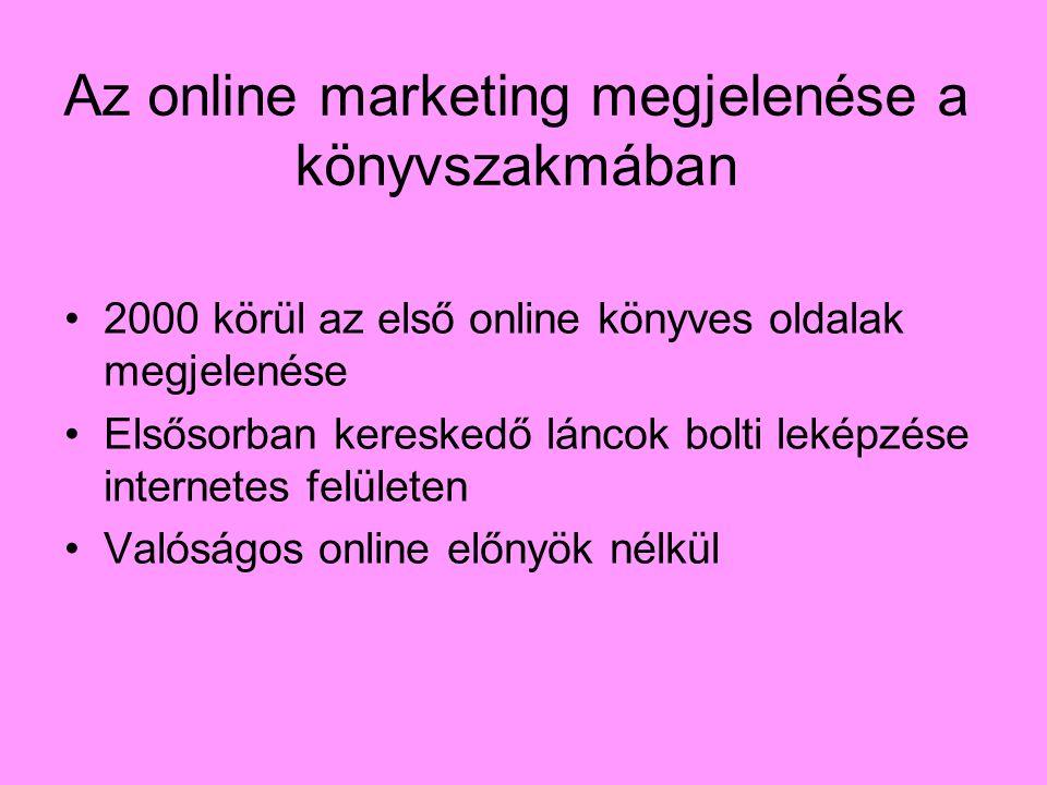 Az online marketing megjelenése a könyvszakmában 2000 körül az első online könyves oldalak megjelenése Elsősorban kereskedő láncok bolti leképzése internetes felületen Valóságos online előnyök nélkül