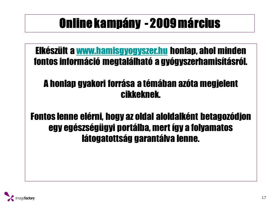 17 Online kampány - 2009 március Elkészült a www.hamisgyogyszer.hu honlap, ahol minden fontos információ megtalálható a gyógyszerhamisításról.www.hamisgyogyszer.hu A honlap gyakori forrása a témában azóta megjelent cikkeknek.