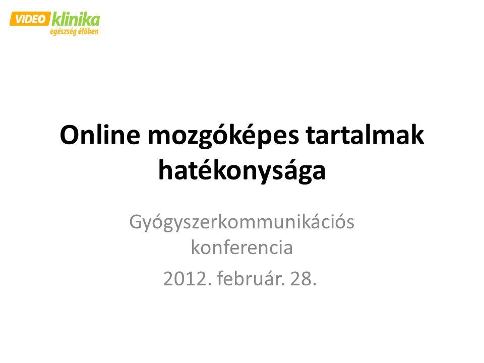 Online mozgóképes tartalmak hatékonysága Gyógyszerkommunikációs konferencia 2012. február. 28.