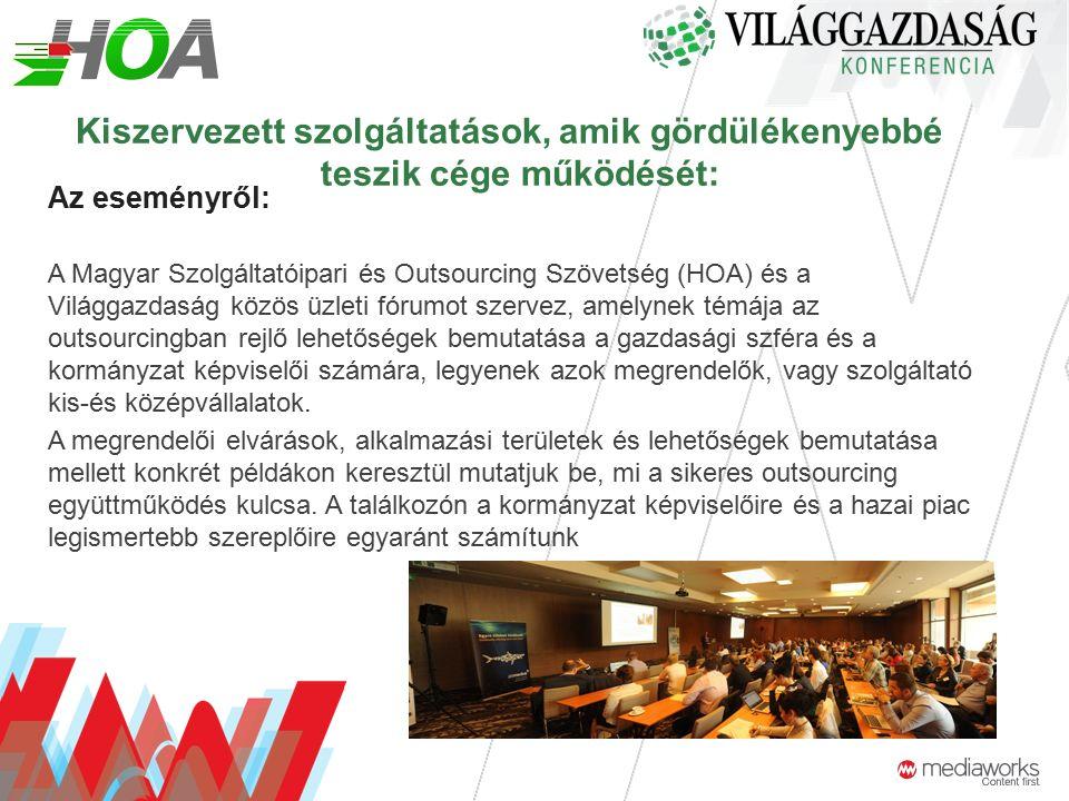 Kiszervezett szolgáltatások, amik gördülékenyebbé teszik cége működését: Az eseményről: A Magyar Szolgáltatóipari és Outsourcing Szövetség (HOA) és a Világgazdaság közös üzleti fórumot szervez, amelynek témája az outsourcingban rejlő lehetőségek bemutatása a gazdasági szféra és a kormányzat képviselői számára, legyenek azok megrendelők, vagy szolgáltató kis-és középvállalatok.